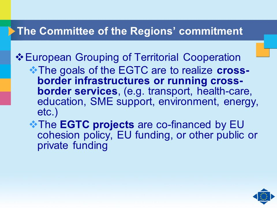 Click to edit Master title style Click to edit Master text styles Second level Third level Fourth level Fifth level 26 The Committee of the Regions commitment European Grouping of Territorial Cooperation The goals of the EGTC are to realize cross- border infrastructures or running cross- border services, (e.g.