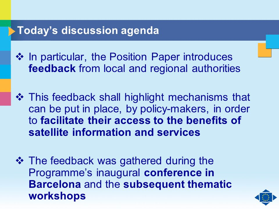 Click to edit Master title style Click to edit Master text styles Second level Third level Fourth level Fifth level 4 Todays discussion agenda In particular, the Position Paper introduces feedback from local and regional authorities This feedback shall highlight mechanisms that can be put in place, by policy-makers, in order to facilitate their access to the benefits of satellite information and services The feedback was gathered during the Programmes inaugural conference in Barcelona and the subsequent thematic workshops