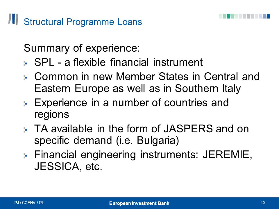 PJ / COENV / PL10 European Investment Bank Structural Programme Loans Summary of experience: SPL - a flexible financial instrument Common in new Member States in Central and Eastern Europe as well as in Southern Italy Experience in a number of countries and regions TA available in the form of JASPERS and on specific demand (i.e.
