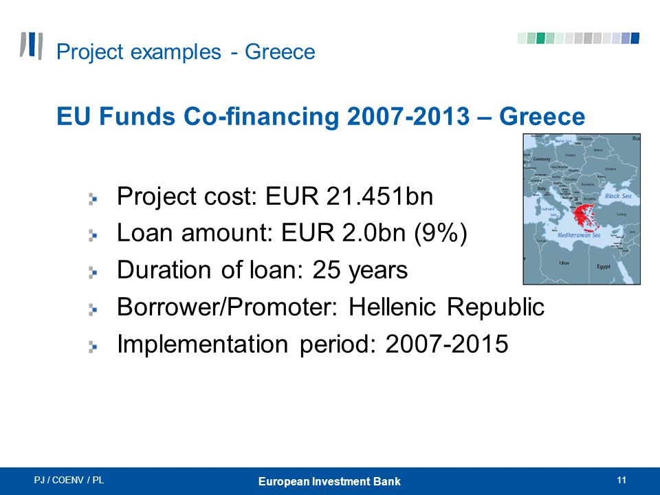 PJ / COENV / PL11 European Investment Bank Project examples - Greece EU Funds Co-financing 2007-2013 – Greece Project cost: EUR 21.451bn Loan amount: EUR 2.0bn (9%) Duration of loan: 25 years Borrower/Promoter: Hellenic Republic Implementation period: 2007-2015