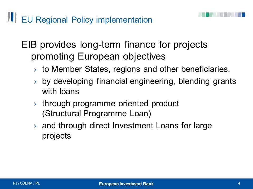 PJ / COENV / PL4 European Investment Bank EU Regional Policy implementation EIB provides long-term finance for projects promoting European objectives to Member States, regions and other beneficiaries, by developing financial engineering, blending grants with loans through programme oriented product (Structural Programme Loan) and through direct Investment Loans for large projects