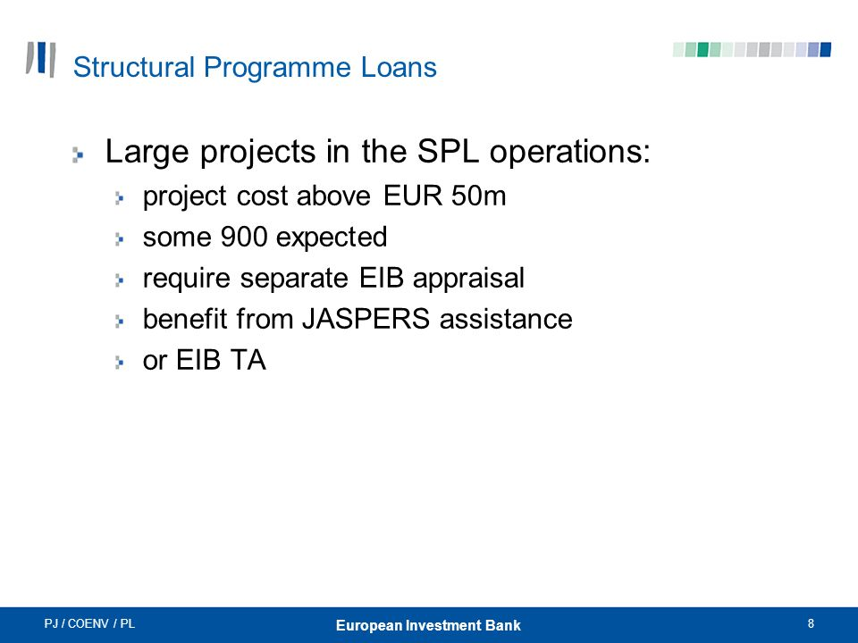 PJ / COENV / PL8 European Investment Bank Structural Programme Loans Large projects in the SPL operations: project cost above EUR 50m some 900 expected require separate EIB appraisal benefit from JASPERS assistance or EIB TA