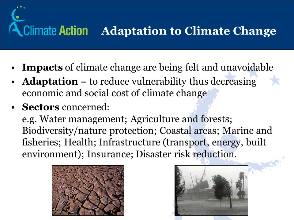 Adaptation to Climate Change Impacts of climate change are being felt and unavoidable Adaptation = to reduce vulnerability thus decreasing economic an