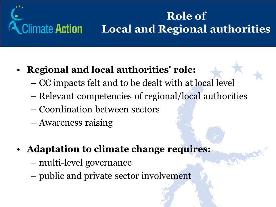 Role of Local and Regional authorities Regional and local authorities' role: –CC impacts felt and to be dealt with at local level –Relevant competenci