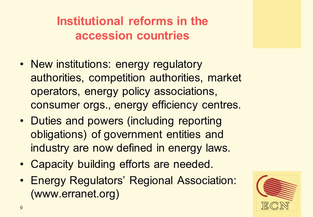 9 Institutional reforms in the accession countries New institutions: energy regulatory authorities, competition authorities, market operators, energy policy associations, consumer orgs., energy efficiency centres.