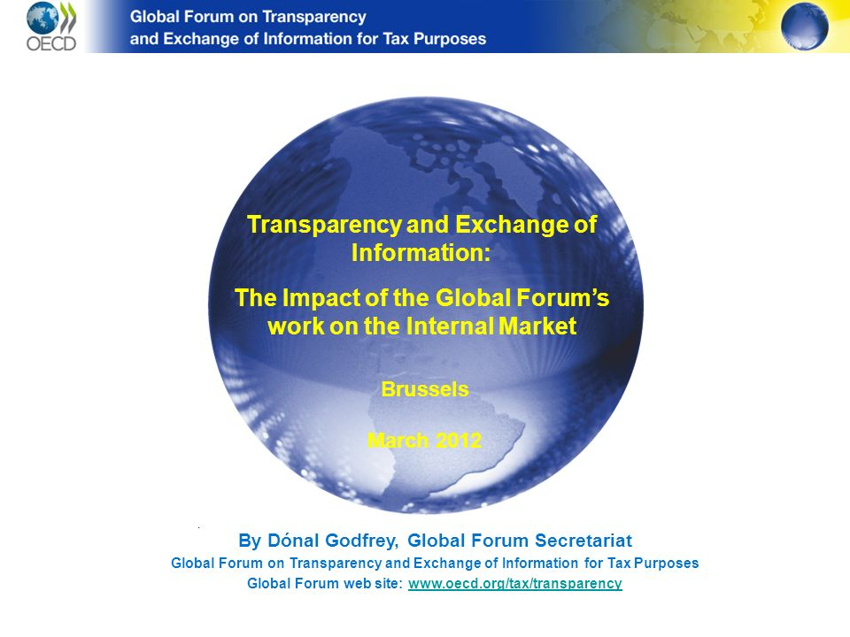 By Dónal Godfrey, Global Forum Secretariat Global Forum on Transparency and Exchange of Information for Tax Purposes Global Forum web site: www.oecd.org/tax/transparencywww.oecd.org/tax/transparency Transparency and Exchange of Information: The Impact of the Global Forums work on the Internal Market Brussels March 2012