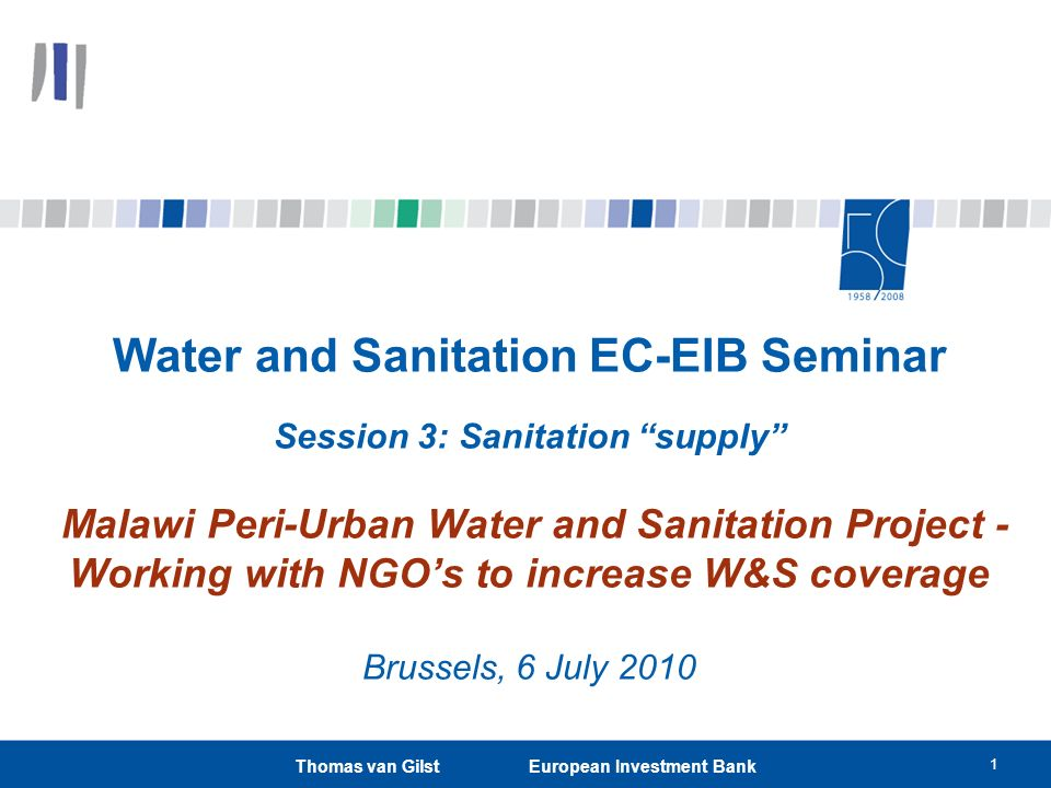 1 Thomas van Gilst European Investment Bank Water and Sanitation EC-EIB Seminar Session 3: Sanitation supply Malawi Peri-Urban Water and Sanitation Project - Working with NGOs to increase W&S coverage Brussels, 6 July 2010