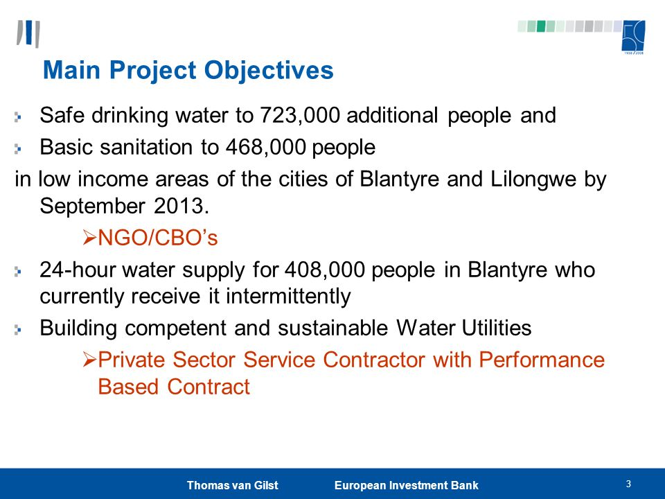3 Thomas van Gilst European Investment Bank Main Project Objectives Safe drinking water to 723,000 additional people and Basic sanitation to 468,000 people in low income areas of the cities of Blantyre and Lilongwe by September 2013.