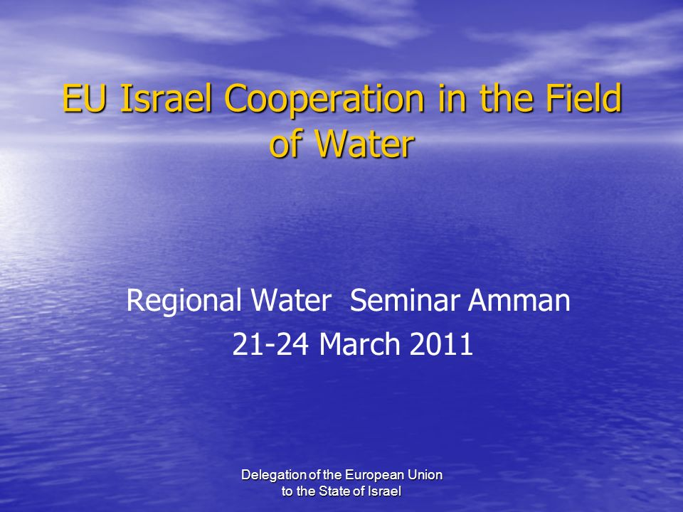 Delegation of the European Union to the State of Israel EU Israel Cooperation in the Field of Water Regional Water Seminar Amman 21-24 March 2011