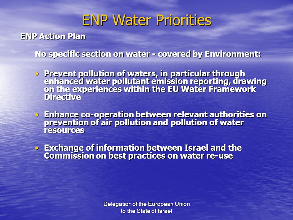 Delegation of the European Union to the State of Israel ENP Water Priorities ENP Action Plan No specific section on water - covered by Environment: Pr