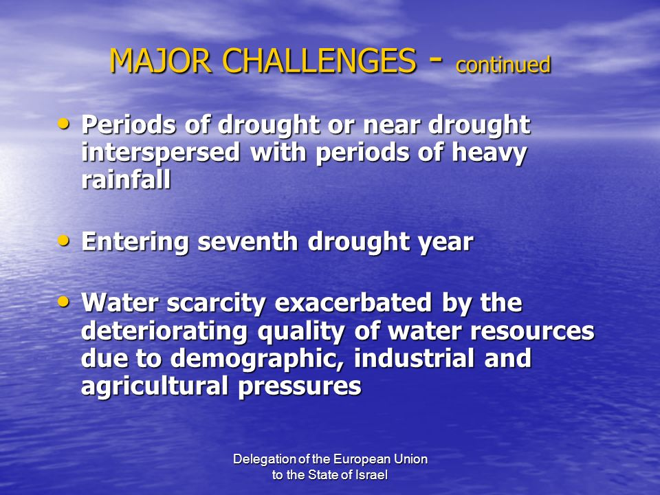 Delegation of the European Union to the State of Israel MAJOR CHALLENGES - continued Periods of drought or near drought interspersed with periods of h