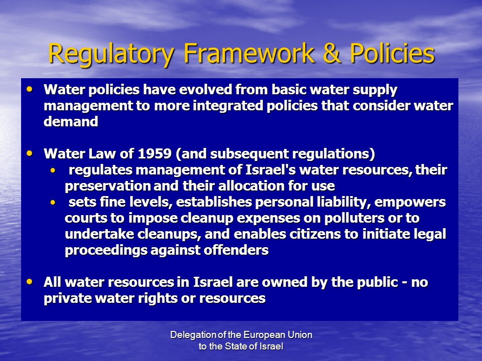 Delegation of the European Union to the State of Israel Regulatory Framework & Policies Water policies have evolved from basic water supply management