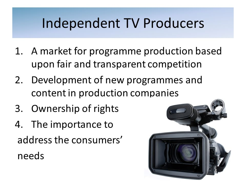 Independent TV Producers 1.A market for programme production based upon fair and transparent competition 2.Development of new programmes and content in production companies 3.Ownership of rights 4.The importance to address the consumers needs