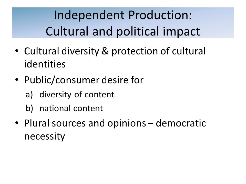 Cultural diversity & protection of cultural identities Public/consumer desire for a)diversity of content b)national content Plural sources and opinions – democratic necessity Independent Production: Cultural and political impact