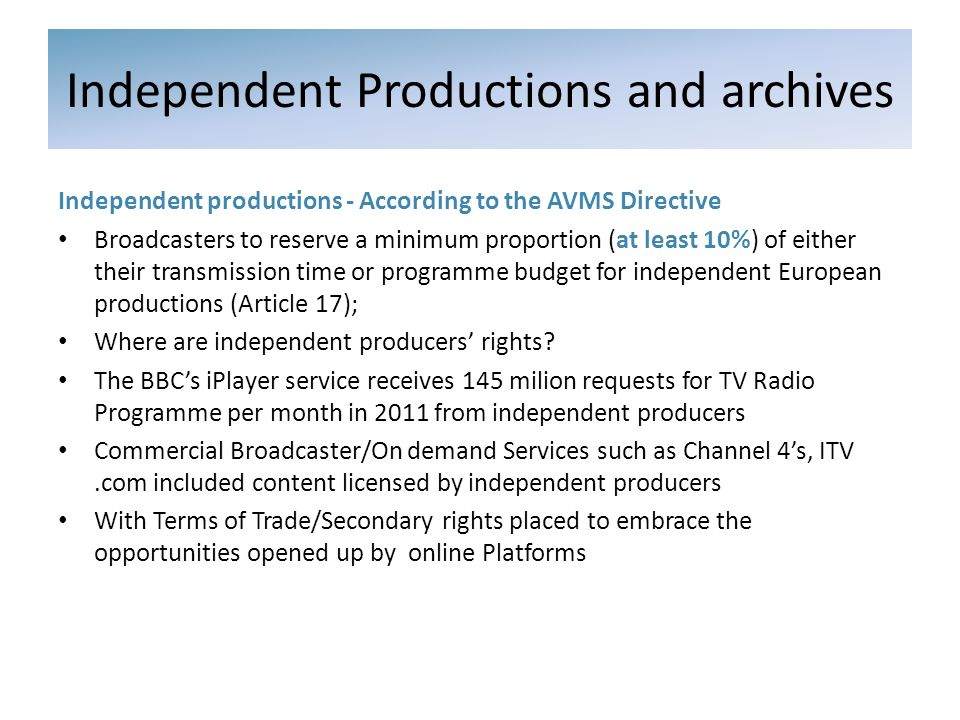 Independent productions - According to the AVMS Directive Broadcasters to reserve a minimum proportion (at least 10%) of either their transmission time or programme budget for independent European productions (Article 17); Where are independent producers rights.