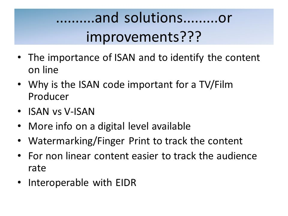 The importance of ISAN and to identify the content on line Why is the ISAN code important for a TV/Film Producer ISAN vs V-ISAN More info on a digital level available Watermarking/Finger Print to track the content For non linear content easier to track the audience rate Interoperable with EIDR..........and solutions.........or improvements???