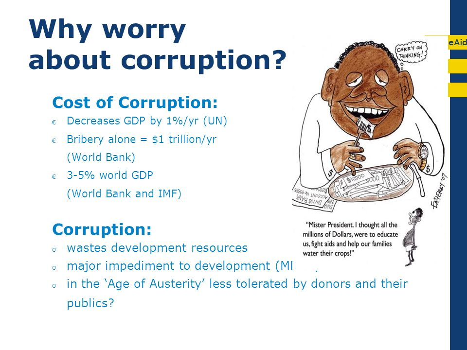 EuropeAid Why worry about corruption? Cost of Corruption: Decreases GDP by 1%/yr (UN) Bribery alone = $1 trillion/yr (World Bank) 3-5% world GDP (Worl