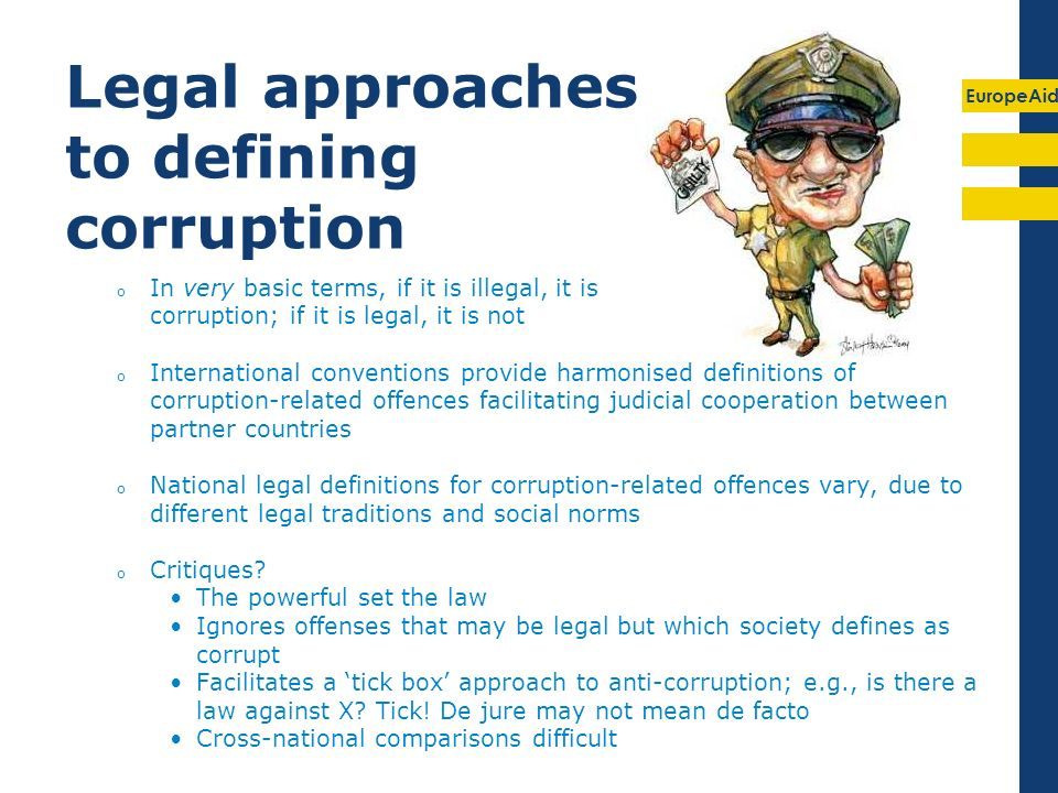 EuropeAid Legal approaches to defining corruption o In very basic terms, if it is illegal, it is corruption; if it is legal, it is not o International conventions provide harmonised definitions of corruption-related offences facilitating judicial cooperation between partner countries o National legal definitions for corruption-related offences vary, due to different legal traditions and social norms o Critiques.