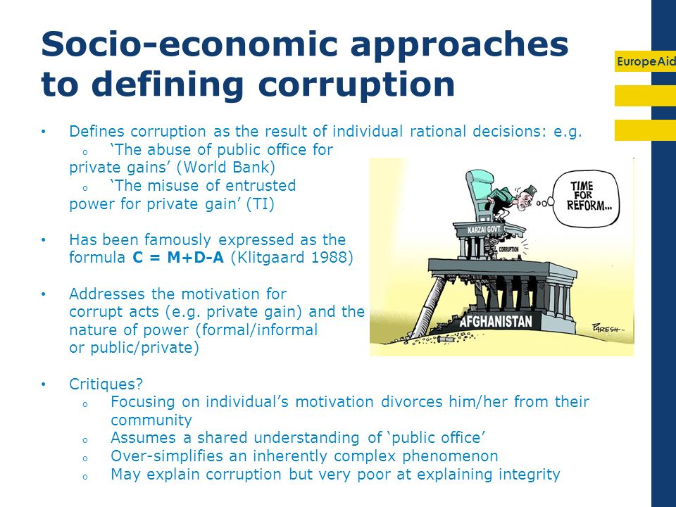 EuropeAid Socio-economic approaches to defining corruption Defines corruption as the result of individual rational decisions: e.g. o The abuse of publ