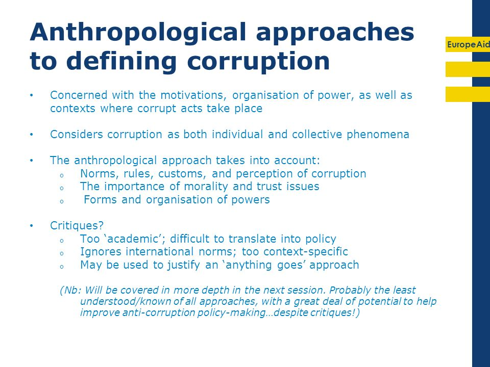 EuropeAid Anthropological approaches to defining corruption Concerned with the motivations, organisation of power, as well as contexts where corrupt acts take place Considers corruption as both individual and collective phenomena The anthropological approach takes into account: o Norms, rules, customs, and perception of corruption o The importance of morality and trust issues o Forms and organisation of powers Critiques.