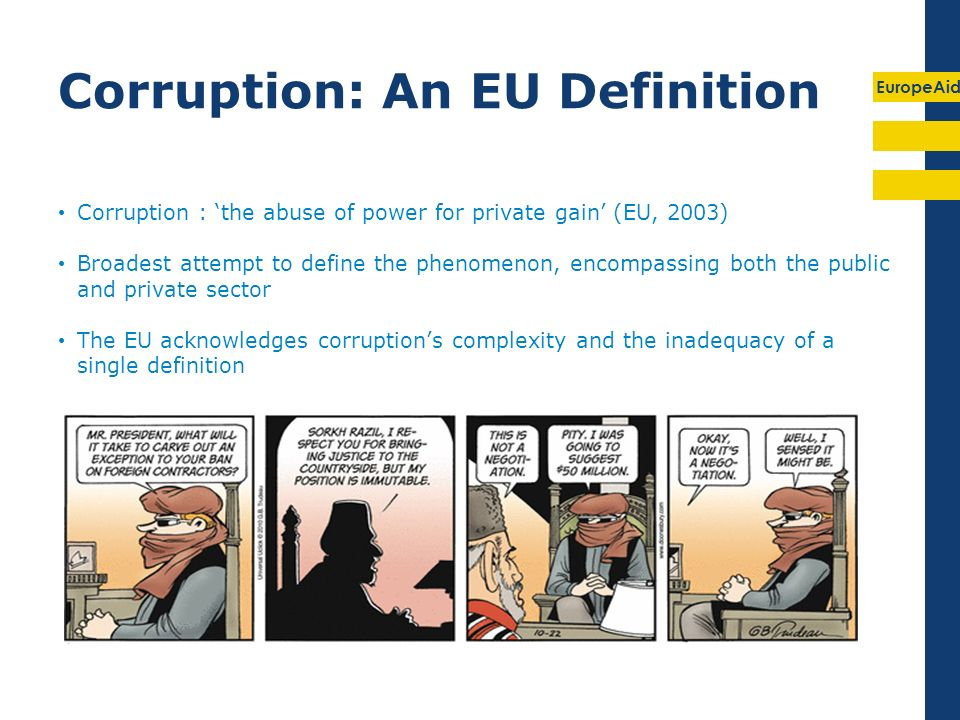 EuropeAid Corruption: An EU Definition Corruption : the abuse of power for private gain (EU, 2003) Broadest attempt to define the phenomenon, encompassing both the public and private sector The EU acknowledges corruptions complexity and the inadequacy of a single definition