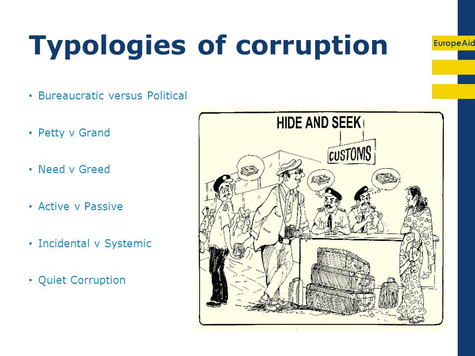 EuropeAid Typologies of corruption Bureaucratic versus Political Petty v Grand Need v Greed Active v Passive Incidental v Systemic Quiet Corruption