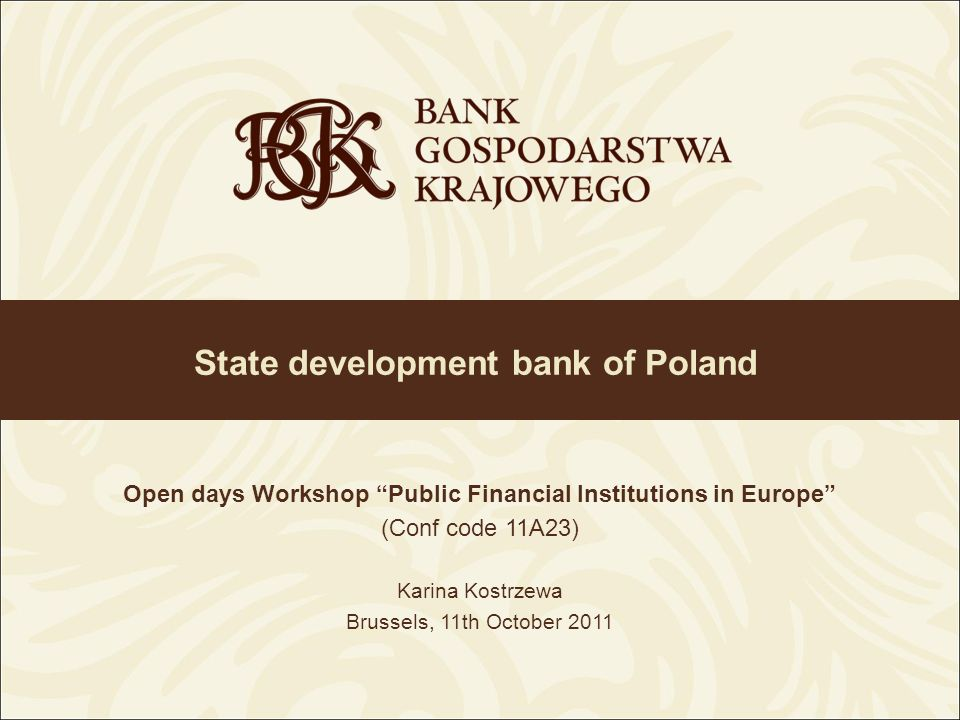 State development bank of Poland Open days Workshop Public Financial Institutions in Europe (Conf code 11A23) Karina Kostrzewa Brussels, 11th October