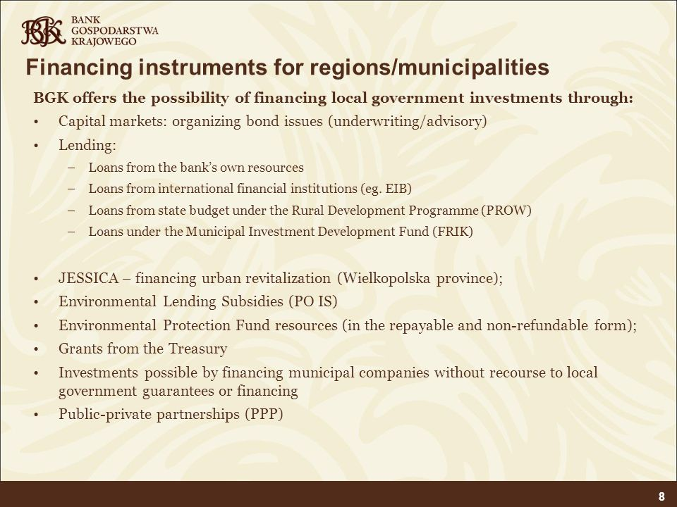 Financing instruments for regions/municipalities BGK offers the possibility of financing local government investments through: Capital markets: organi