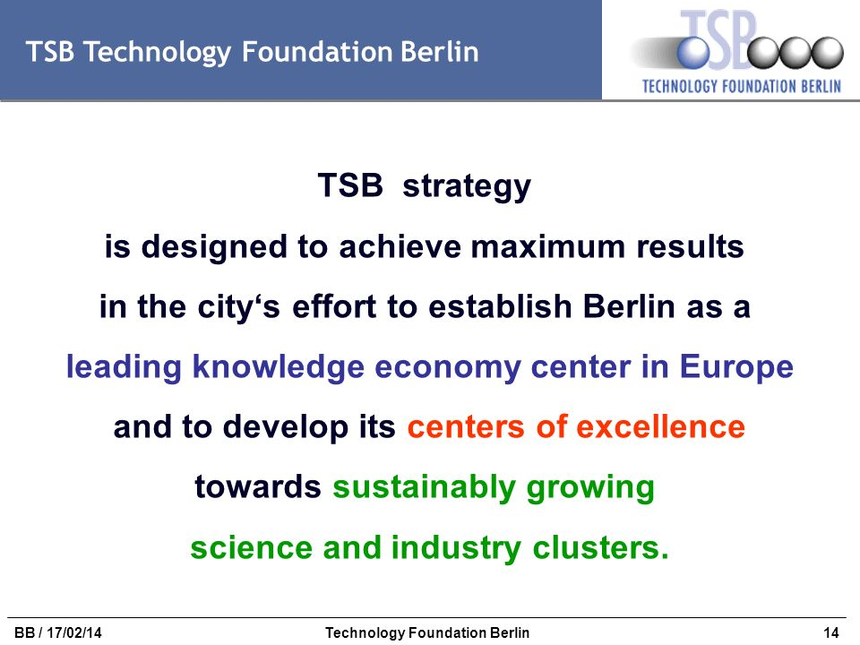 14BB / 17/02/14Technology Foundation Berlin TSB Technology Foundation Berlin TSB strategy is designed to achieve maximum results in the citys effort t