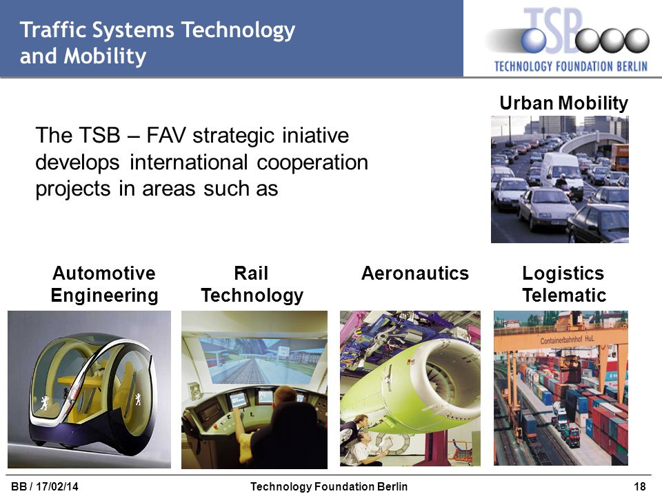 18BB / 17/02/14Technology Foundation Berlin Traffic Systems Technology and Mobility The TSB – FAV strategic iniative develops international cooperatio