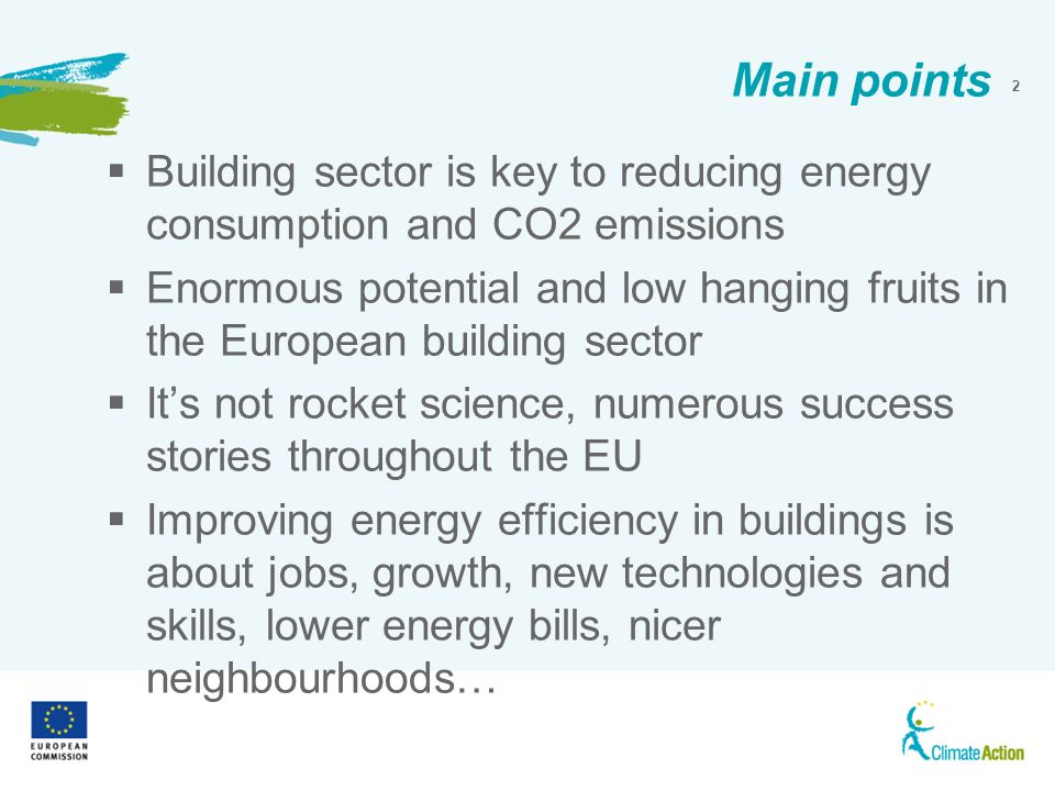 2 Main points Building sector is key to reducing energy consumption and CO2 emissions Enormous potential and low hanging fruits in the European building sector Its not rocket science, numerous success stories throughout the EU Improving energy efficiency in buildings is about jobs, growth, new technologies and skills, lower energy bills, nicer neighbourhoods…