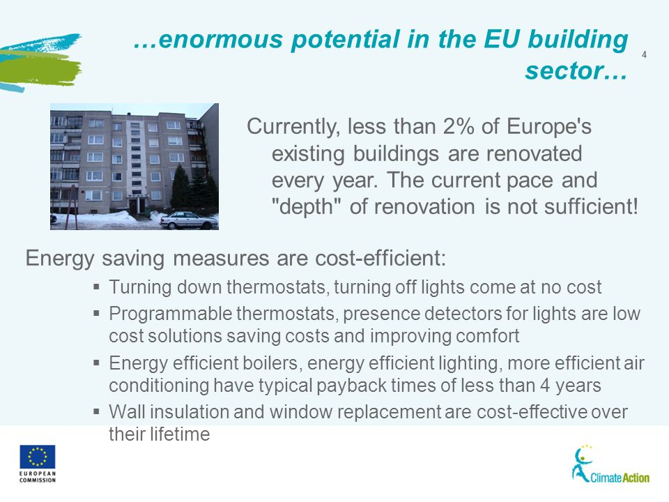 4 …enormous potential in the EU building sector… Energy saving measures are cost-efficient: Turning down thermostats, turning off lights come at no cost Programmable thermostats, presence detectors for lights are low cost solutions saving costs and improving comfort Energy efficient boilers, energy efficient lighting, more efficient air conditioning have typical payback times of less than 4 years Wall insulation and window replacement are cost-effective over their lifetime Currently, less than 2% of Europe s existing buildings are renovated every year.
