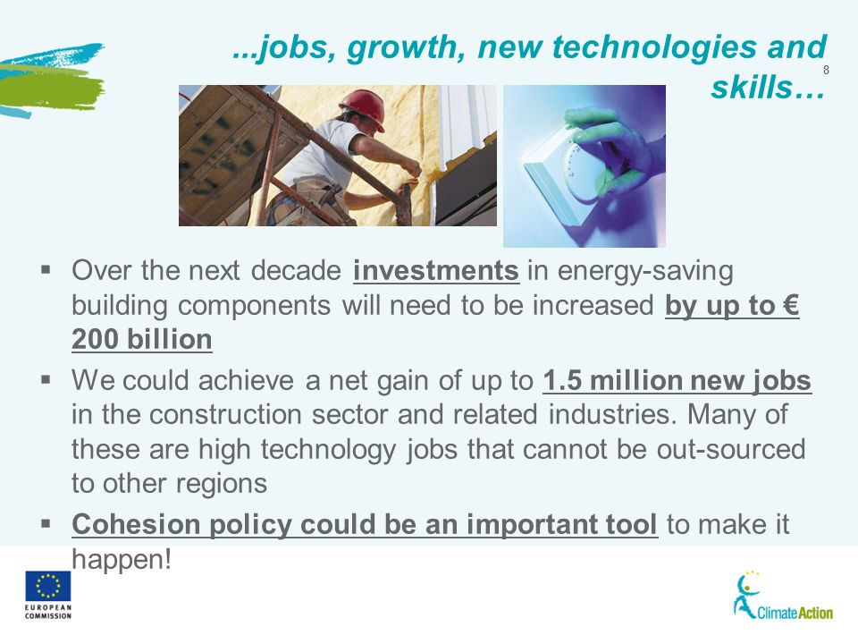 8...jobs, growth, new technologies and skills… Over the next decade investments in energy-saving building components will need to be increased by up to 200 billion We could achieve a net gain of up to 1.5 million new jobs in the construction sector and related industries.