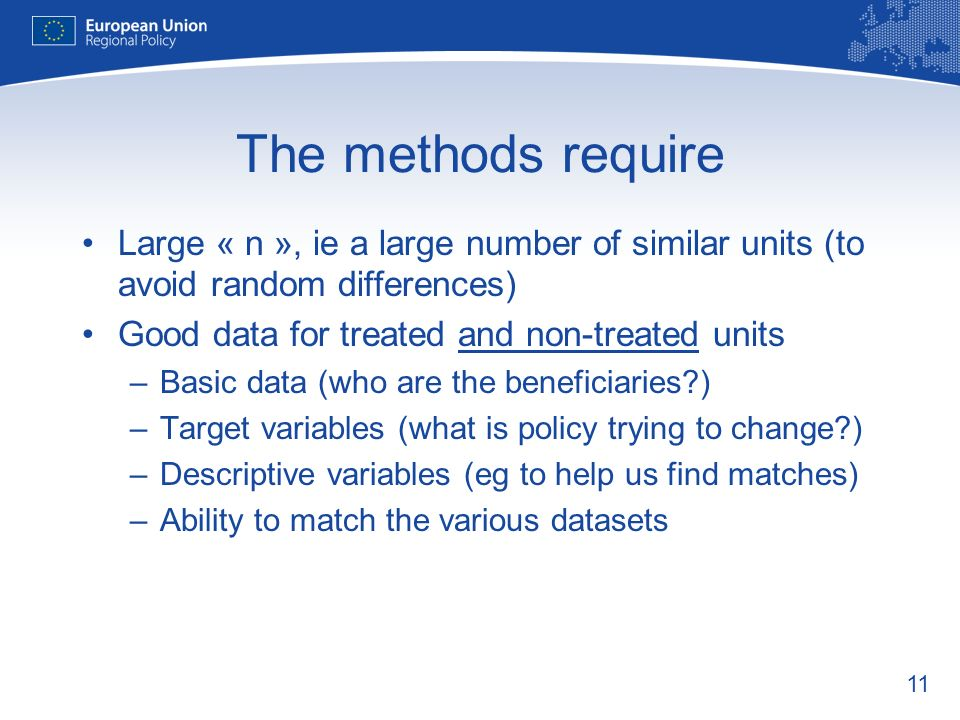 11 The methods require Large « n », ie a large number of similar units (to avoid random differences) Good data for treated and non-treated units –Basic data (who are the beneficiaries ) –Target variables (what is policy trying to change ) –Descriptive variables (eg to help us find matches) –Ability to match the various datasets