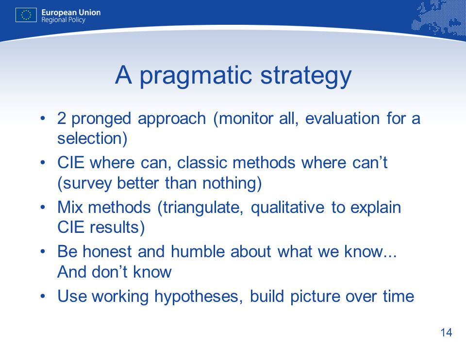 14 A pragmatic strategy 2 pronged approach (monitor all, evaluation for a selection) CIE where can, classic methods where cant (survey better than nothing) Mix methods (triangulate, qualitative to explain CIE results) Be honest and humble about what we know...
