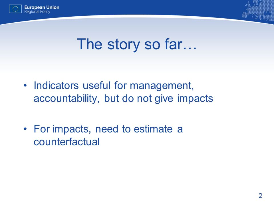 2 The story so far… Indicators useful for management, accountability, but do not give impacts For impacts, need to estimate a counterfactual