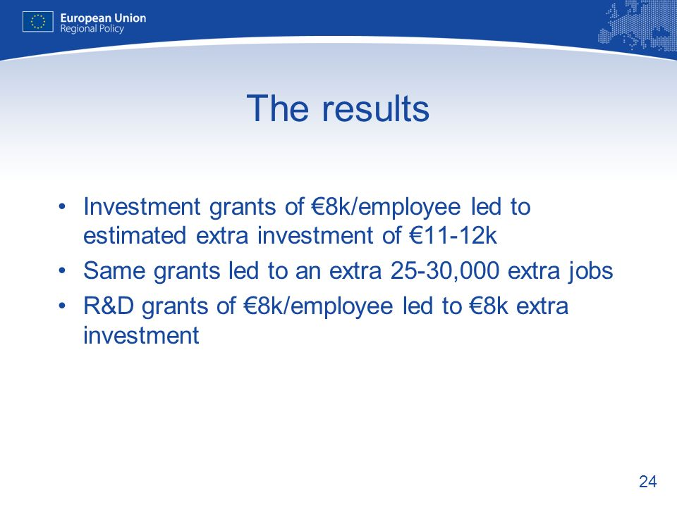 24 The results Investment grants of 8k/employee led to estimated extra investment of 11-12k Same grants led to an extra 25-30,000 extra jobs R&D grants of 8k/employee led to 8k extra investment