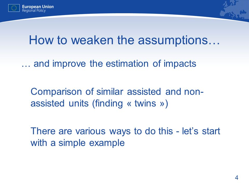 4 How to weaken the assumptions… … and improve the estimation of impacts Comparison of similar assisted and non- assisted units (finding « twins ») There are various ways to do this - lets start with a simple example