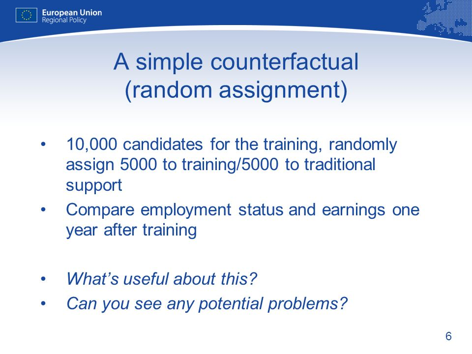6 A simple counterfactual (random assignment) 10,000 candidates for the training, randomly assign 5000 to training/5000 to traditional support Compare employment status and earnings one year after training Whats useful about this.