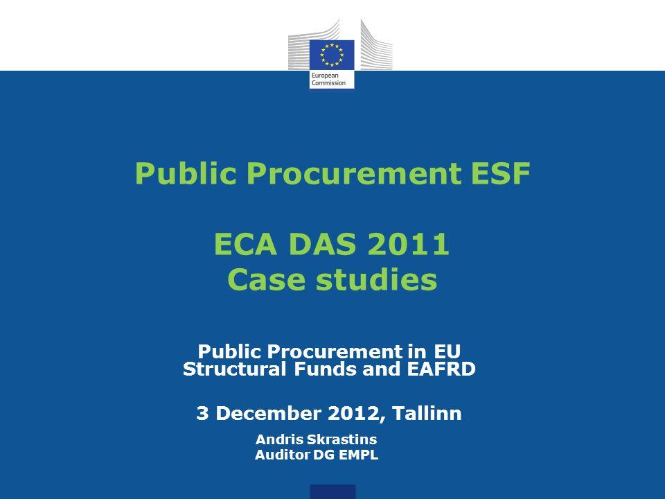 Public Procurement ESF ECA DAS 2011 Case studies Public Procurement in EU Structural Funds and EAFRD 3 December 2012, Tallinn Andris Skrastins Auditor