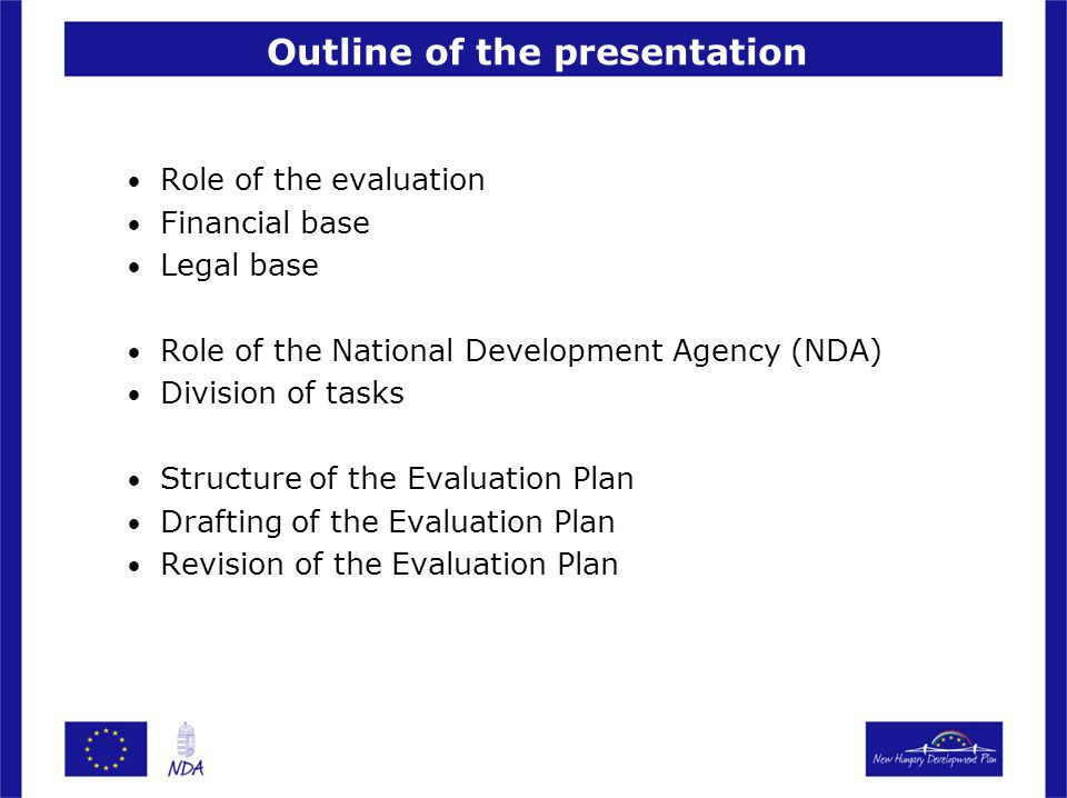 Outline of the presentation Role of the evaluation Financial base Legal base Role of the National Development Agency (NDA) Division of tasks Structure of the Evaluation Plan Drafting of the Evaluation Plan Revision of the Evaluation Plan