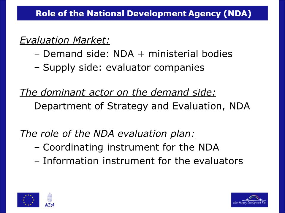 Role of the National Development Agency (NDA) Evaluation Market: –Demand side: NDA + ministerial bodies –Supply side: evaluator companies The dominant actor on the demand side: Department of Strategy and Evaluation, NDA The role of the NDA evaluation plan: –Coordinating instrument for the NDA –Information instrument for the evaluators