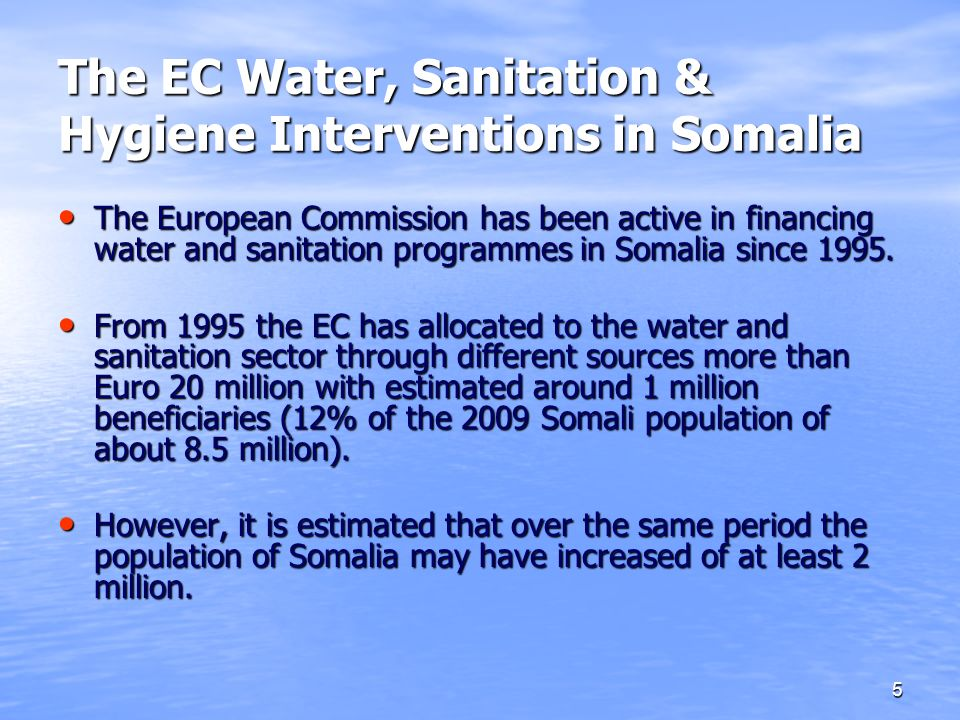5 The EC Water, Sanitation & Hygiene Interventions in Somalia The European Commission has been active in financing water and sanitation programmes in