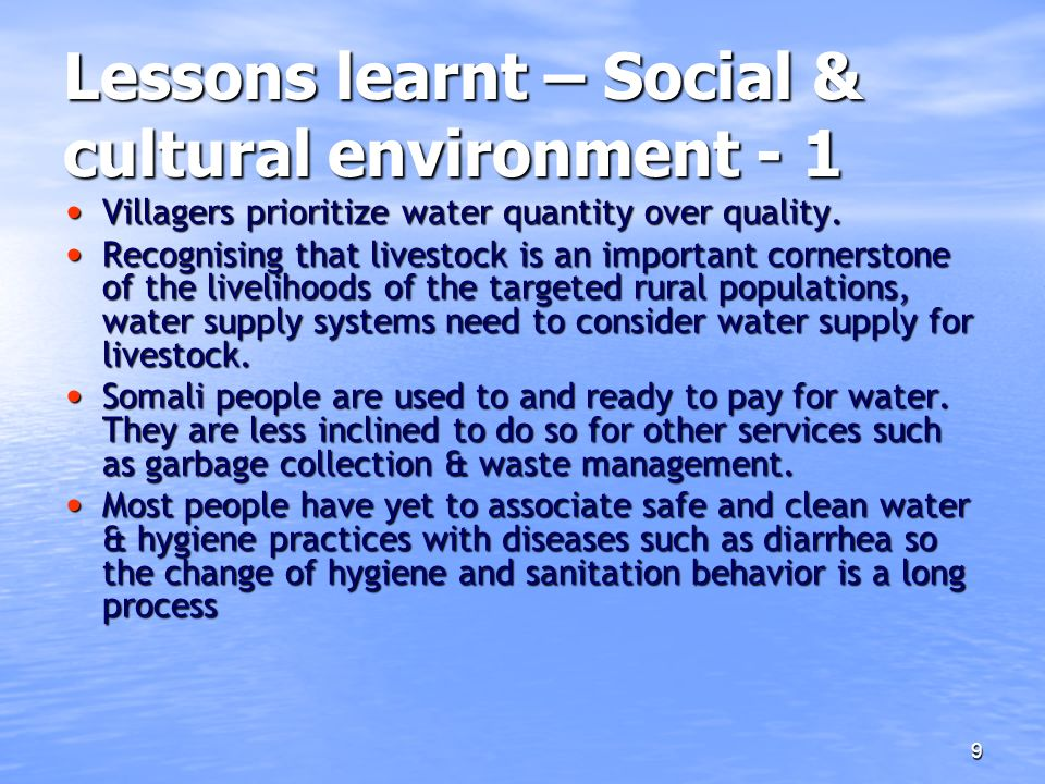 9 Lessons learnt – Social & cultural environment - 1 Villagers prioritize water quantity over quality. Villagers prioritize water quantity over qualit