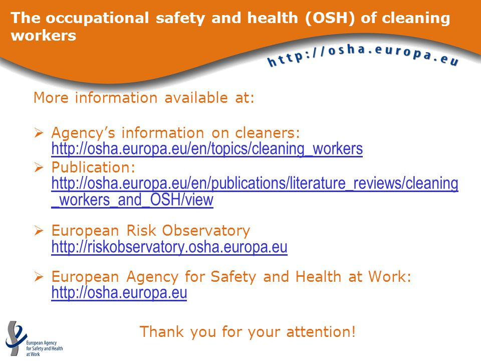 More information available at: Agencys information on cleaners: http://osha.europa.eu/en/topics/cleaning_workers http://osha.europa.eu/en/topics/clean