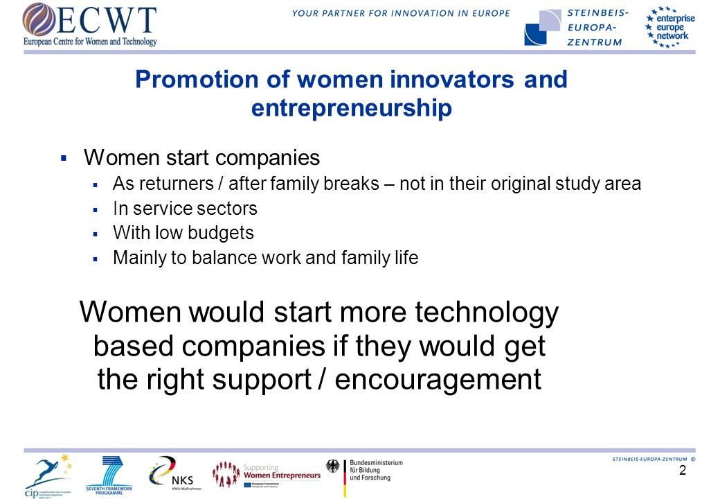 2 Promotion of women innovators and entrepreneurship Women start companies As returners / after family breaks – not in their original study area In service sectors With low budgets Mainly to balance work and family life Women would start more technology based companies if they would get the right support / encouragement