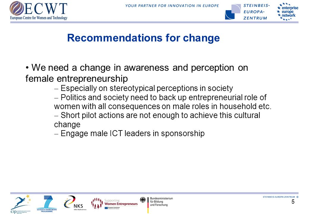 5 Recommendations for change We need a change in awareness and perception on female entrepreneurship Especially on stereotypical perceptions in societ