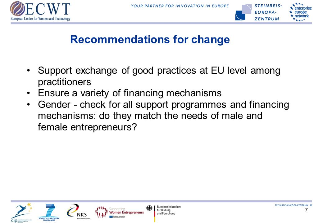 7 Recommendations for change Support exchange of good practices at EU level among practitioners Ensure a variety of financing mechanisms Gender - check for all support programmes and financing mechanisms: do they match the needs of male and female entrepreneurs