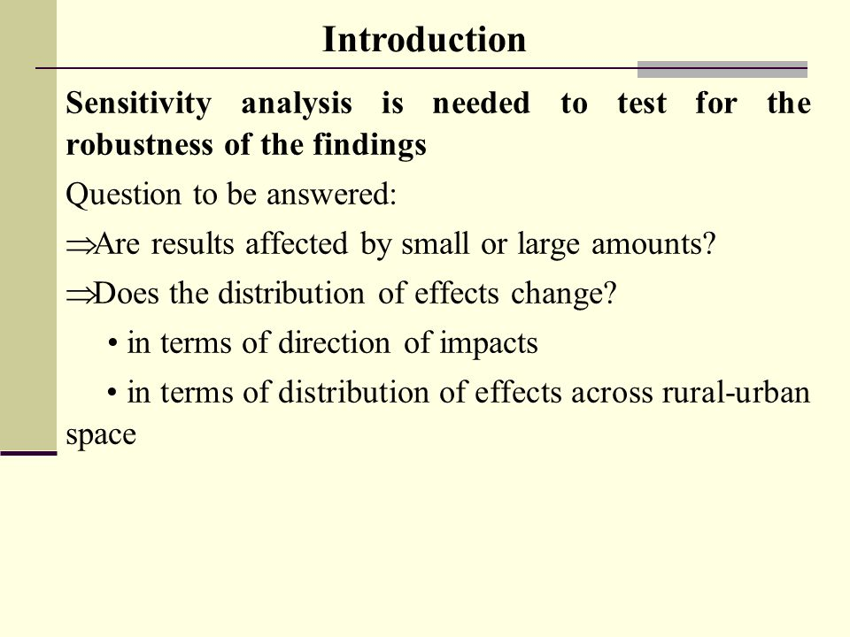 Sensitivity analysis is needed to test for the robustness of the findings Question to be answered: Are results affected by small or large amounts.
