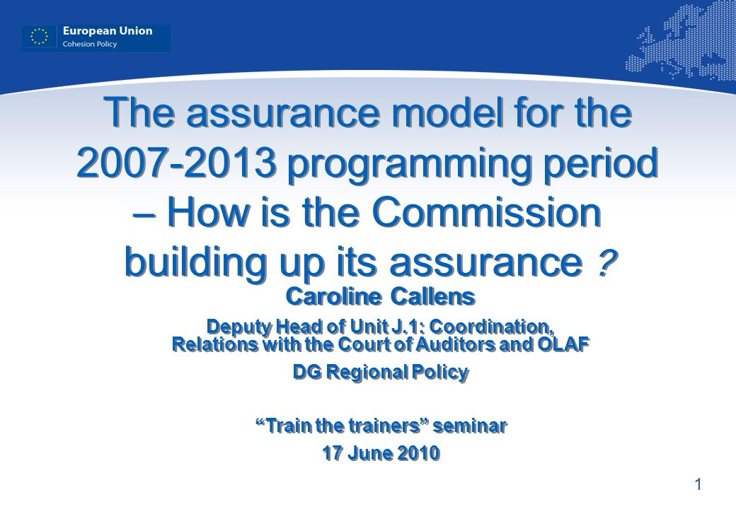 1 The assurance model for the 2007-2013 programming period – How is the Commission building up its assurance ? Caroline Callens Deputy Head of Unit J.